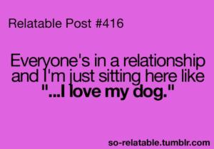 """Everyone's in a relationship and I'm just sitting here like """"....I love my dog."""""""