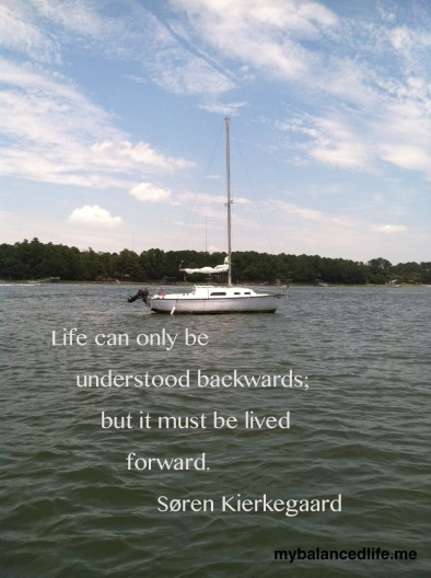 Life can only be understood backwards; but it must be lived forward.  Soren Kierkegaard
